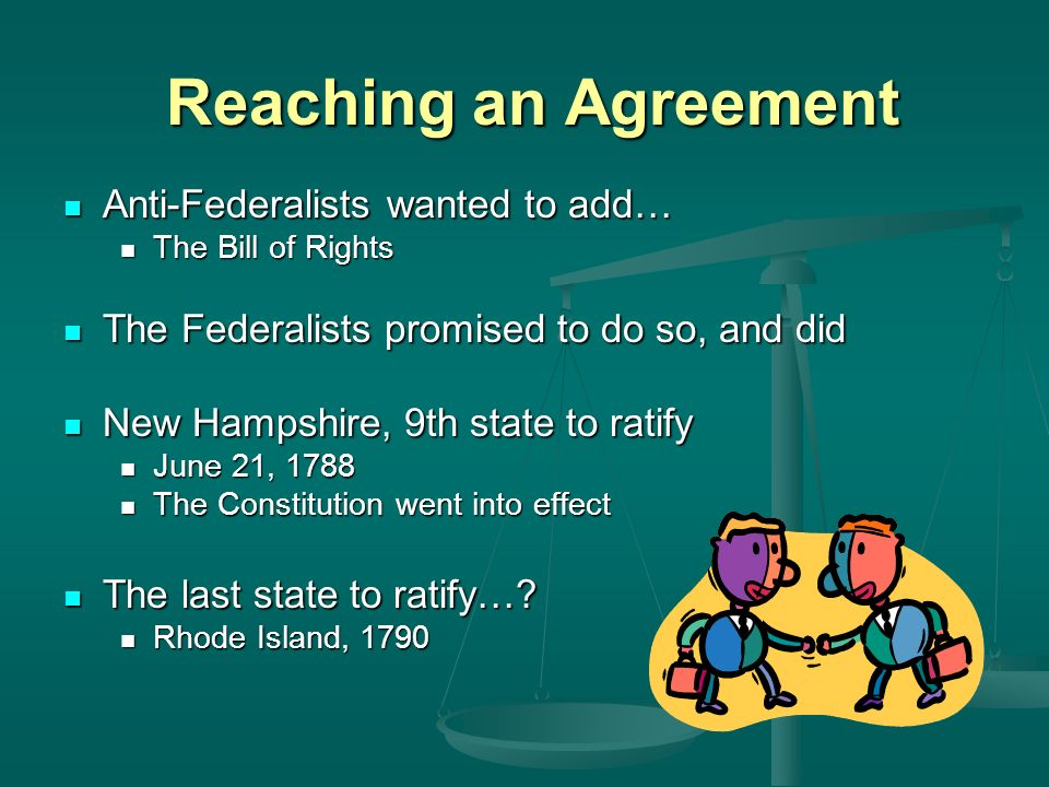 Reaching an Agreement Anti-Federalists wanted to add… Anti-Federalists wanted to add… The Bill of Rights The Bill of Rights The Federalists promised to do so, and did The Federalists promised to do so, and did New Hampshire, 9th state to ratify New Hampshire, 9th state to ratify June 21, 1788 June 21, 1788 The Constitution went into effect The Constitution went into effect The last state to ratify….
