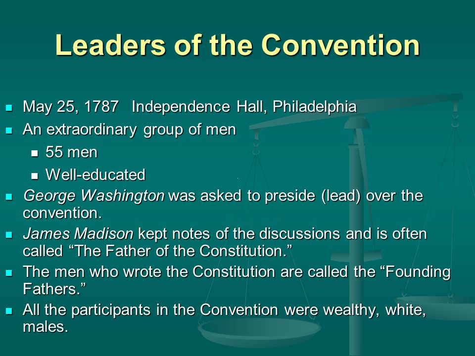 Leaders of the Convention May 25, 1787 Independence Hall, Philadelphia An extraordinary group of men 55 men Well-educated George Washington was asked to preside (lead) over the convention.
