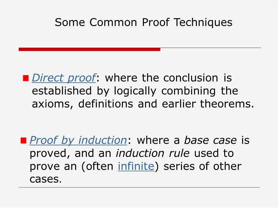 Some Common Proof Techniques Direct proofDirect proof: where the conclusion is established by logically combining the axioms, definitions and earlier theorems.