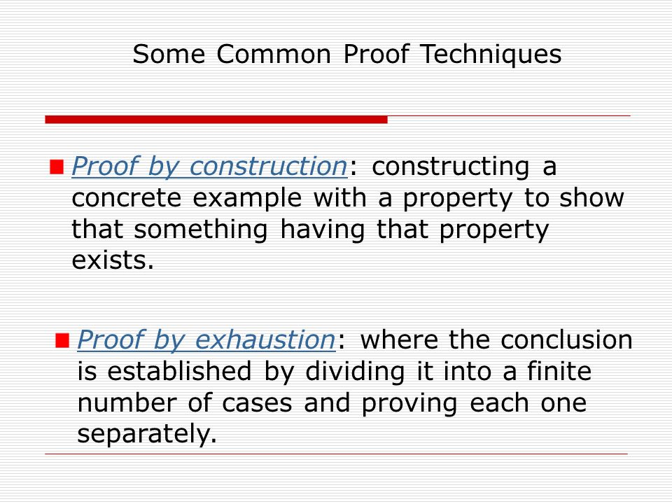 Some Common Proof Techniques Proof by constructionProof by construction: constructing a concrete example with a property to show that something having that property exists.