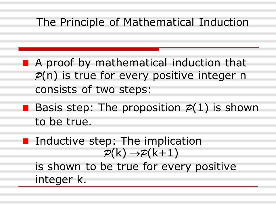 A proof by mathematical induction that P (n) is true for every positive integer n consists of two steps: Basis step: The proposition P (1) is shown to be true.