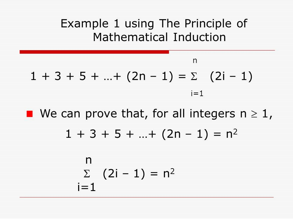 Example 1 using The Principle of Mathematical Induction We can prove that, for all integers n  1, 1 + 3 + 5 + …+ (2n – 1) = n 2 n 1 + 3 + 5 + …+ (2n – 1) =  (2i – 1) i=1 n  (2i – 1) = n 2 i=1
