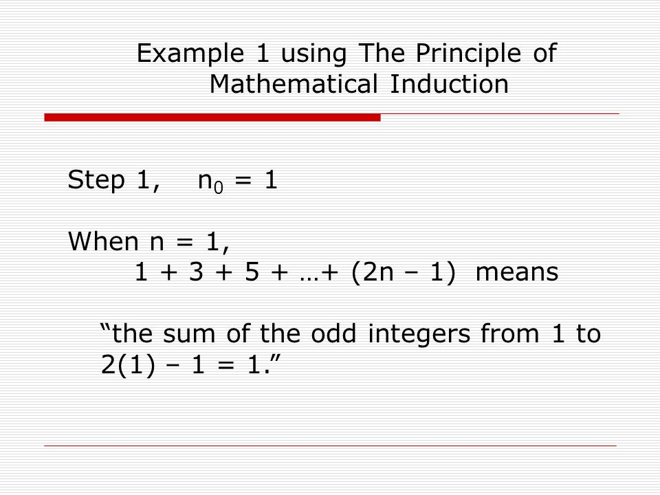 Example 1 using The Principle of Mathematical Induction Step 1, n 0 = 1 When n = 1, 1 + 3 + 5 + …+ (2n – 1) means the sum of the odd integers from 1 to 2(1) – 1 = 1.