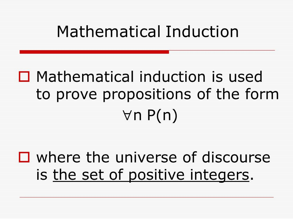 Mathematical Induction  Mathematical induction is used to prove propositions of the form n P(n)  where the universe of discourse is the set of positive integers.