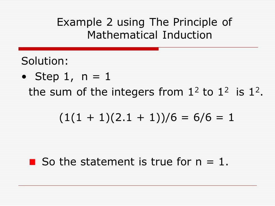 Example 2 using The Principle of Mathematical Induction Solution: Step 1, n = 1 the sum of the integers from 1 2 to 1 2 is 1 2.
