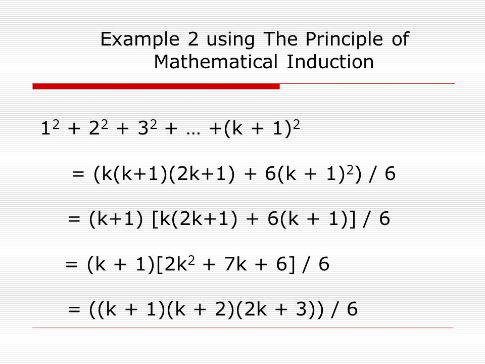 Example 2 using The Principle of Mathematical Induction 1 2 + 2 2 + 3 2 + … +(k + 1) 2 = (k(k+1)(2k+1) + 6(k + 1) 2 ) / 6 = (k+1) [k(2k+1) + 6(k + 1)] / 6 = (k + 1)[2k 2 + 7k + 6] / 6 = ((k + 1)(k + 2)(2k + 3)) / 6