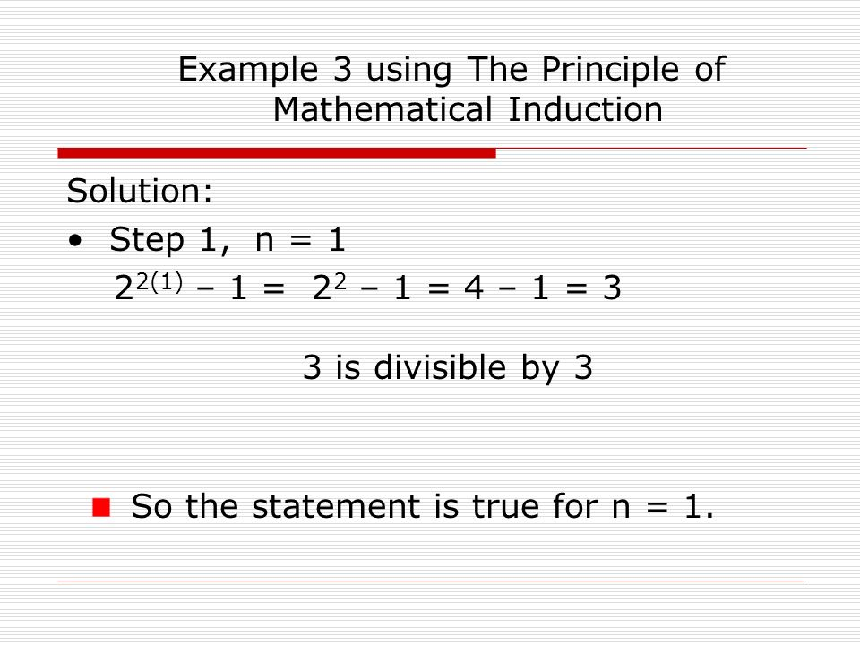 Example 3 using The Principle of Mathematical Induction Solution: Step 1, n = 1 2 2(1) – 1 = 2 2 – 1 = 4 – 1 = 3 3 is divisible by 3 So the statement is true for n = 1.