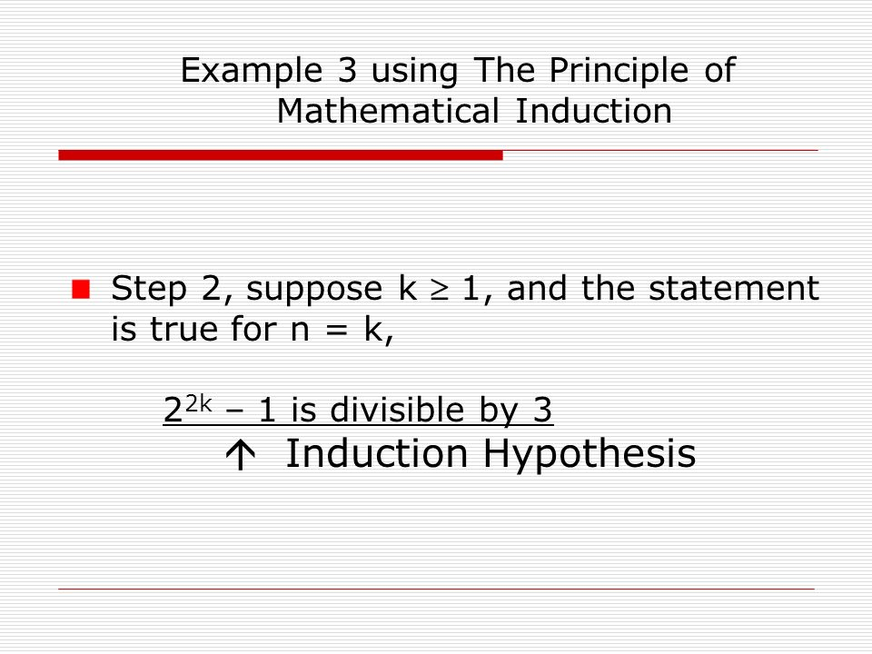 Example 3 using The Principle of Mathematical Induction Step 2, suppose k  1, and the statement is true for n = k, 2 2k – 1 is divisible by 3  Induction Hypothesis