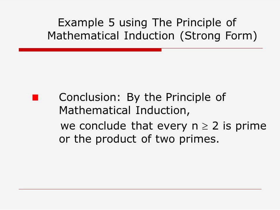 Example 5 using The Principle of Mathematical Induction (Strong Form) Conclusion: By the Principle of Mathematical Induction, we conclude that every n  2 is prime or the product of two primes.