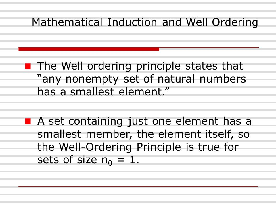 Mathematical Induction and Well Ordering The Well ordering principle states that any nonempty set of natural numbers has a smallest element. A set containing just one element has a smallest member, the element itself, so the Well-Ordering Principle is true for sets of size n 0 = 1.