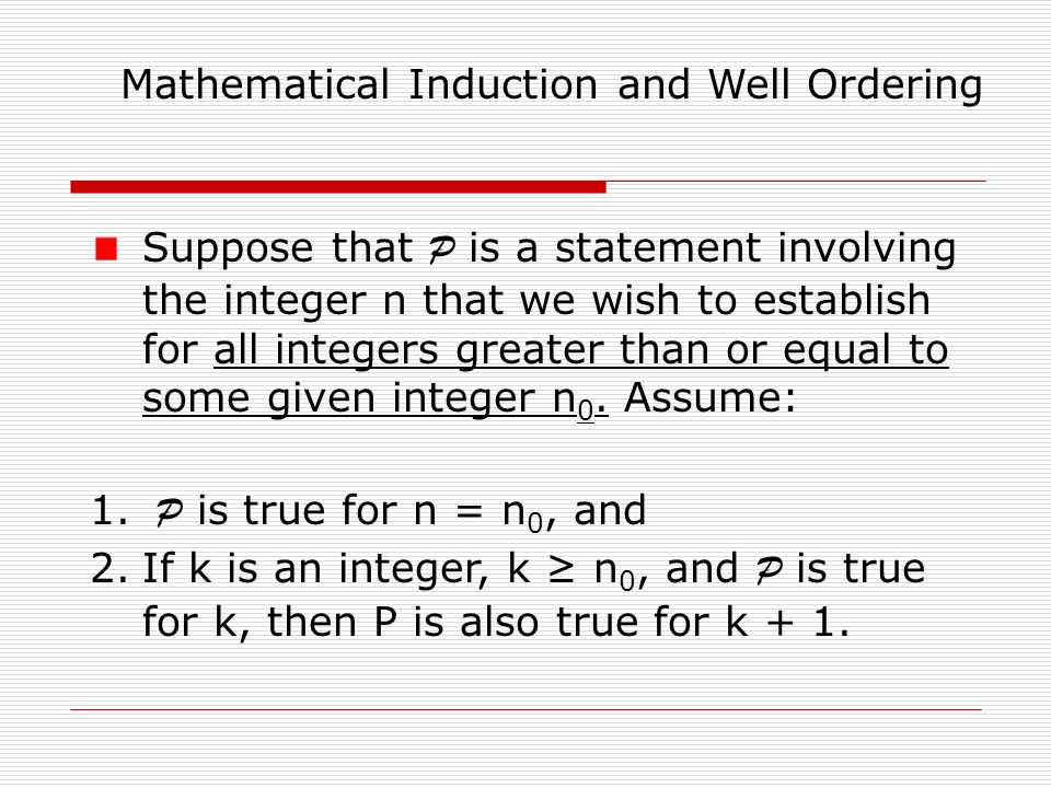 Mathematical Induction and Well Ordering Suppose that P is a statement involving the integer n that we wish to establish for all integers greater than or equal to some given integer n 0.