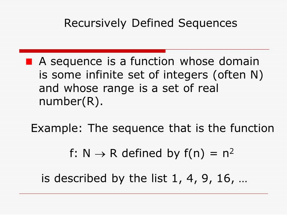 Recursively Defined Sequences A sequence is a function whose domain is some infinite set of integers (often N) and whose range is a set of real number(R).