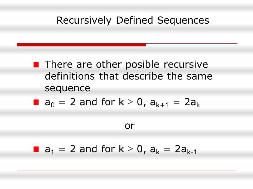 Recursively Defined Sequences There are other posible recursive definitions that describe the same sequence a 0 = 2 and for k  0, a k+1 = 2a k or a 1 = 2 and for k  0, a k = 2a k-1