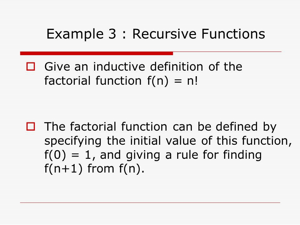 Example 3 : Recursive Functions  Give an inductive definition of the factorial function f(n) = n.