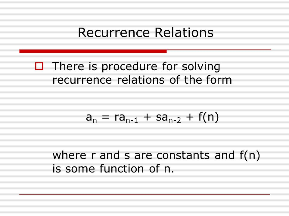  There is procedure for solving recurrence relations of the form Recurrence Relations a n = ra n-1 + sa n-2 + f(n) where r and s are constants and f(n) is some function of n.