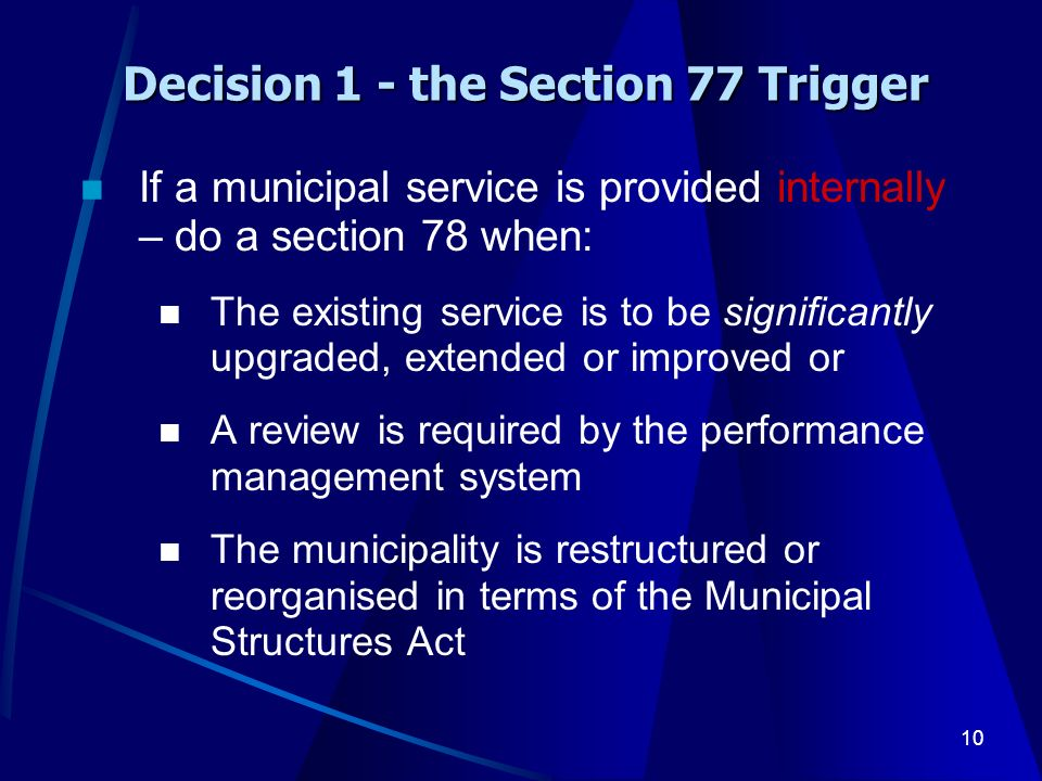 10 Decision 1 - the Section 77 Trigger If a municipal service is provided internally – do a section 78 when: The existing service is to be significantly upgraded, extended or improved or A review is required by the performance management system The municipality is restructured or reorganised in terms of the Municipal Structures Act