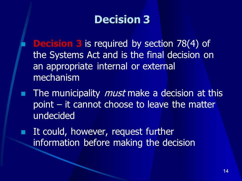 14 Decision 3 Decision 3 is required by section 78(4) of the Systems Act and is the final decision on an appropriate internal or external mechanism The municipality must make a decision at this point – it cannot choose to leave the matter undecided It could, however, request further information before making the decision
