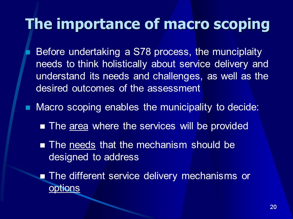 20 The importance of macro scoping Before undertaking a S78 process, the munciplaity needs to think holistically about service delivery and understand its needs and challenges, as well as the desired outcomes of the assessment Macro scoping enables the municipality to decide: The area where the services will be provided The needs that the mechanism should be designed to address The different service delivery mechanisms or options