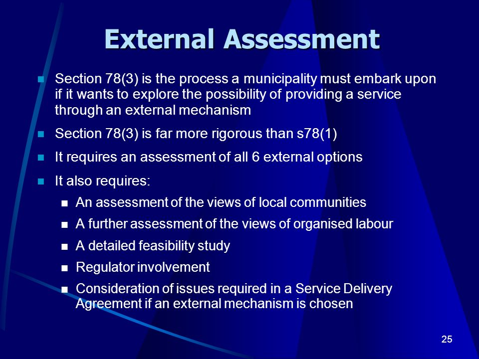 25 External Assessment Section 78(3) is the process a municipality must embark upon if it wants to explore the possibility of providing a service through an external mechanism Section 78(3) is far more rigorous than s78(1) It requires an assessment of all 6 external options It also requires: An assessment of the views of local communities A further assessment of the views of organised labour A detailed feasibility study Regulator involvement Consideration of issues required in a Service Delivery Agreement if an external mechanism is chosen