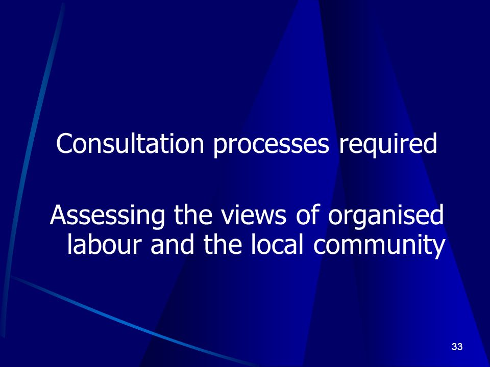 33 Consultation processes required Assessing the views of organised labour and the local community