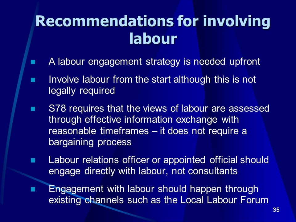 35 Recommendations for involving labour A labour engagement strategy is needed upfront Involve labour from the start although this is not legally required S78 requires that the views of labour are assessed through effective information exchange with reasonable timeframes – it does not require a bargaining process Labour relations officer or appointed official should engage directly with labour, not consultants Engagement with labour should happen through existing channels such as the Local Labour Forum