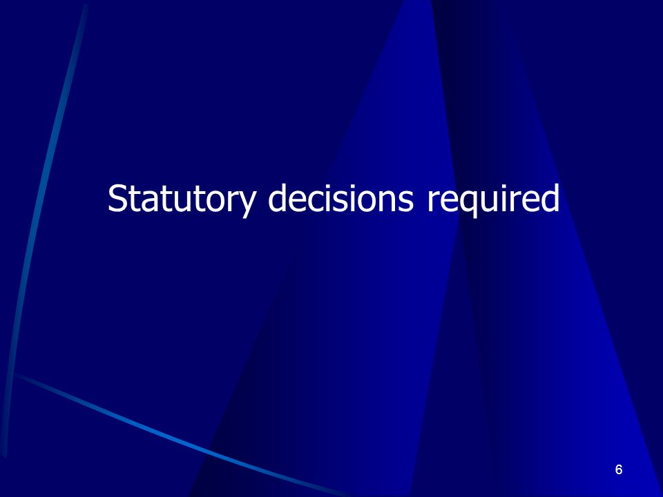 6 Statutory decisions required