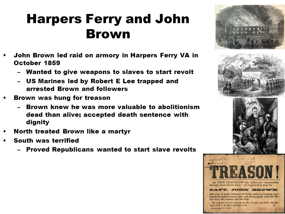 Harpers Ferry and John Brown John Brown led raid on armory in Harpers Ferry VA in October 1859 –Wanted to give weapons to slaves to start revolt –US Marines led by Robert E Lee trapped and arrested Brown and followers Brown was hung for treason –Brown knew he was more valuable to abolitionism dead than alive; accepted death sentence with dignity North treated Brown like a martyr South was terrified –Proved Republicans wanted to start slave revolts