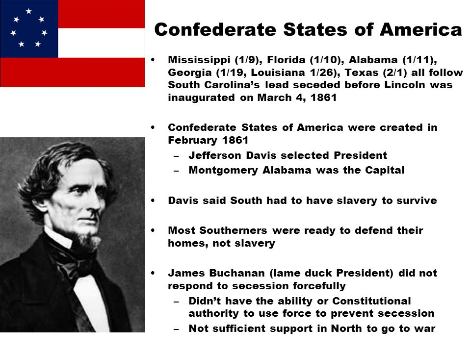 Confederate States of America Mississippi (1/9), Florida (1/10), Alabama (1/11), Georgia (1/19, Louisiana 1/26), Texas (2/1) all follow South Carolina's lead seceded before Lincoln was inaugurated on March 4, 1861 Confederate States of America were created in February 1861 –Jefferson Davis selected President –Montgomery Alabama was the Capital Davis said South had to have slavery to survive Most Southerners were ready to defend their homes, not slavery James Buchanan (lame duck President) did not respond to secession forcefully –Didn't have the ability or Constitutional authority to use force to prevent secession –Not sufficient support in North to go to war