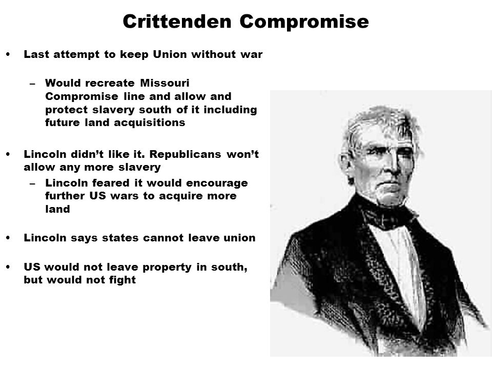 Crittenden Compromise Last attempt to keep Union without war –Would recreate Missouri Compromise line and allow and protect slavery south of it including future land acquisitions Lincoln didn't like it.