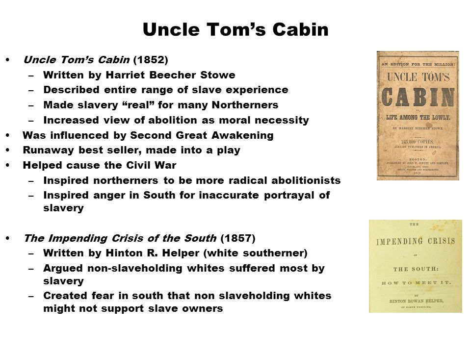 Uncle Tom's Cabin Uncle Tom's Cabin (1852) –Written by Harriet Beecher Stowe –Described entire range of slave experience –Made slavery real for many Northerners –Increased view of abolition as moral necessity Was influenced by Second Great Awakening Runaway best seller, made into a play Helped cause the Civil War –Inspired northerners to be more radical abolitionists –Inspired anger in South for inaccurate portrayal of slavery The Impending Crisis of the South (1857) –Written by Hinton R.