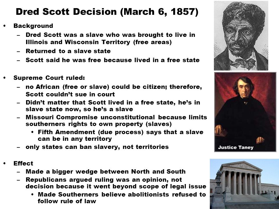 Dred Scott Decision (March 6, 1857) Background –Dred Scott was a slave who was brought to live in Illinois and Wisconsin Territory (free areas) –Returned to a slave state –Scott said he was free because lived in a free state Supreme Court ruled: –no African (free or slave) could be citizen; therefore, Scott couldn't sue in court –Didn't matter that Scott lived in a free state, he's in slave state now, so he's a slave –Missouri Compromise unconstitutional because limits southerners rights to own property (slaves) Fifth Amendment (due process) says that a slave can be in any territory –only states can ban slavery, not territories Effect –Made a bigger wedge between North and South –Republicans argued ruling was an opinion, not decision because it went beyond scope of legal issue Made Southerners believe abolitionists refused to follow rule of law