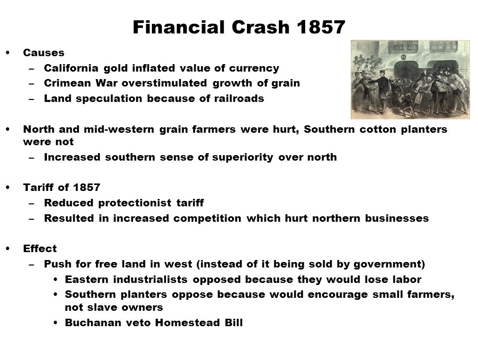 Financial Crash 1857 Causes –California gold inflated value of currency –Crimean War overstimulated growth of grain –Land speculation because of railroads North and mid-western grain farmers were hurt, Southern cotton planters were not –Increased southern sense of superiority over north Tariff of 1857 –Reduced protectionist tariff –Resulted in increased competition which hurt northern businesses Effect –Push for free land in west (instead of it being sold by government) Eastern industrialists opposed because they would lose labor Southern planters oppose because would encourage small farmers, not slave owners Buchanan veto Homestead Bill