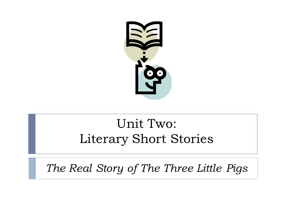 Unit Two: Literary Short Stories The Real Story of The Three Little Pigs
