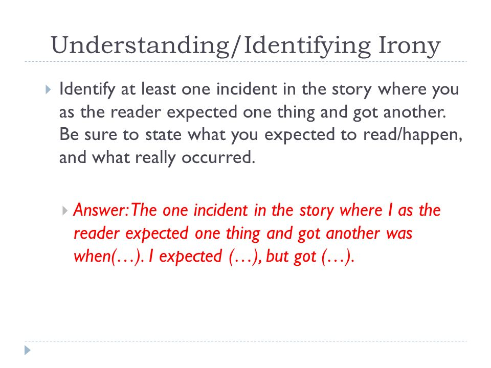 Understanding/Identifying Irony  Identify at least one incident in the story where you as the reader expected one thing and got another.