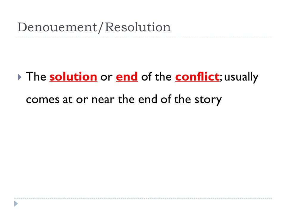 Denouement/Resolution  The solution or end of the conflict; usually comes at or near the end of the story