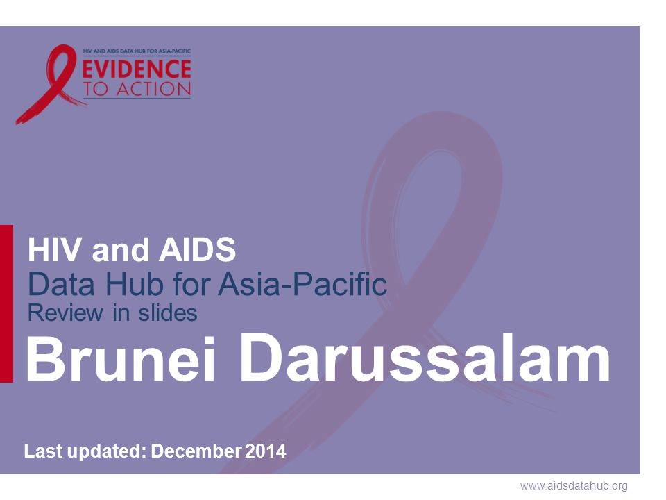 www.aidsdatahub.org HIV and AIDS Data Hub for Asia-Pacific Review in slides Brunei Darussalam Last updated: December 2014