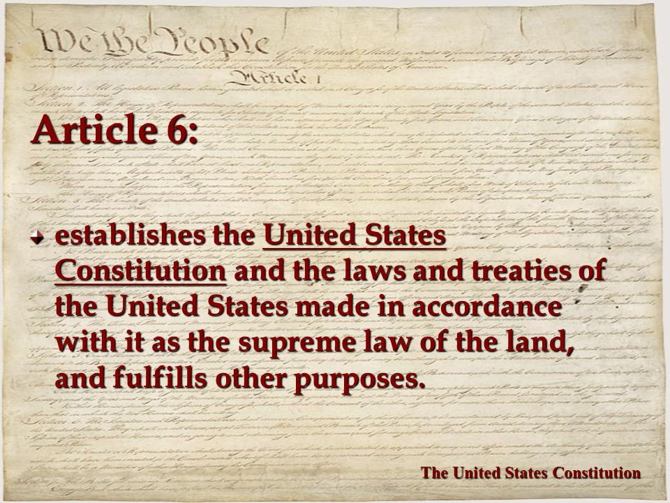 Article 6: establishes the United States Constitution and the laws and treaties of the United States made in accordance with it as the supreme law of the land, and fulfills other purposes.