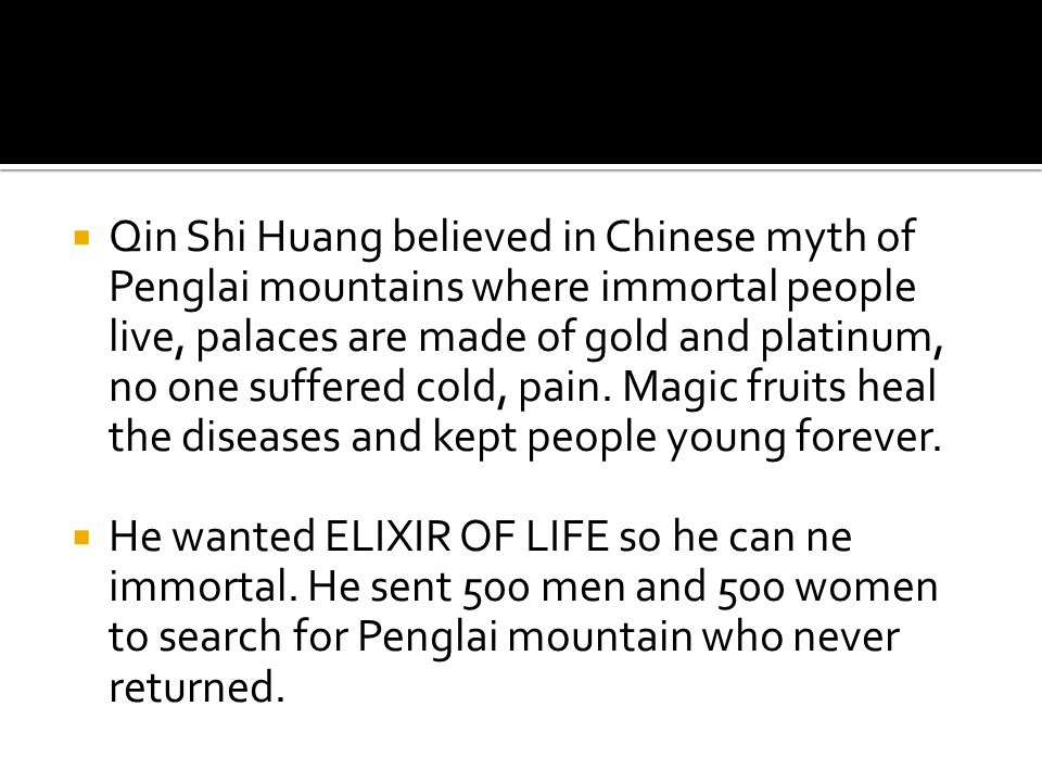  Qin Shi Huang believed in Chinese myth of Penglai mountains where immortal people live, palaces are made of gold and platinum, no one suffered cold, pain.