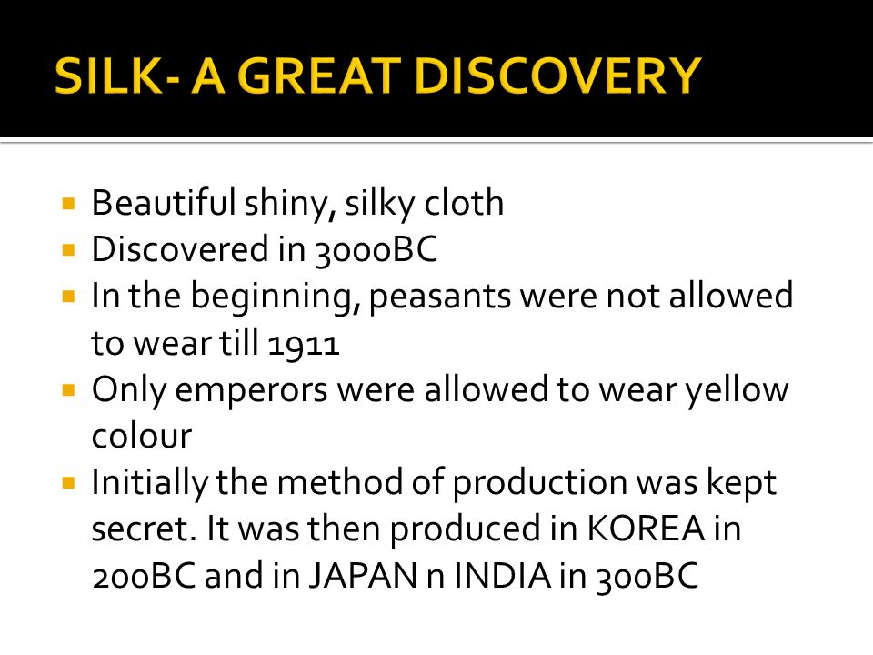  Beautiful shiny, silky cloth  Discovered in 3000BC  In the beginning, peasants were not allowed to wear till 1911  Only emperors were allowed to wear yellow colour  Initially the method of production was kept secret.