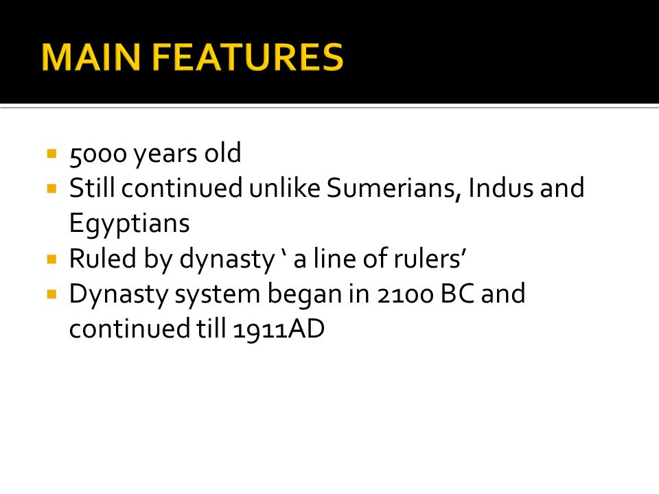  5000 years old  Still continued unlike Sumerians, Indus and Egyptians  Ruled by dynasty ' a line of rulers'  Dynasty system began in 2100 BC and continued till 1911AD