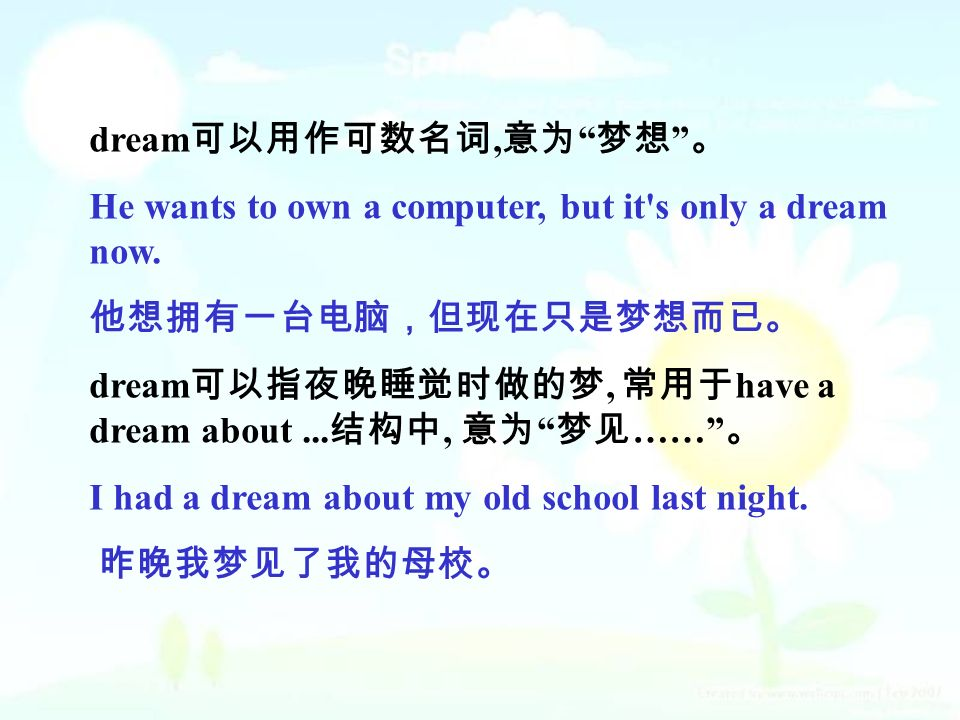 dream 可以用作可数名词, 意为 梦想 。 He wants to own a computer, but it s only a dream now.