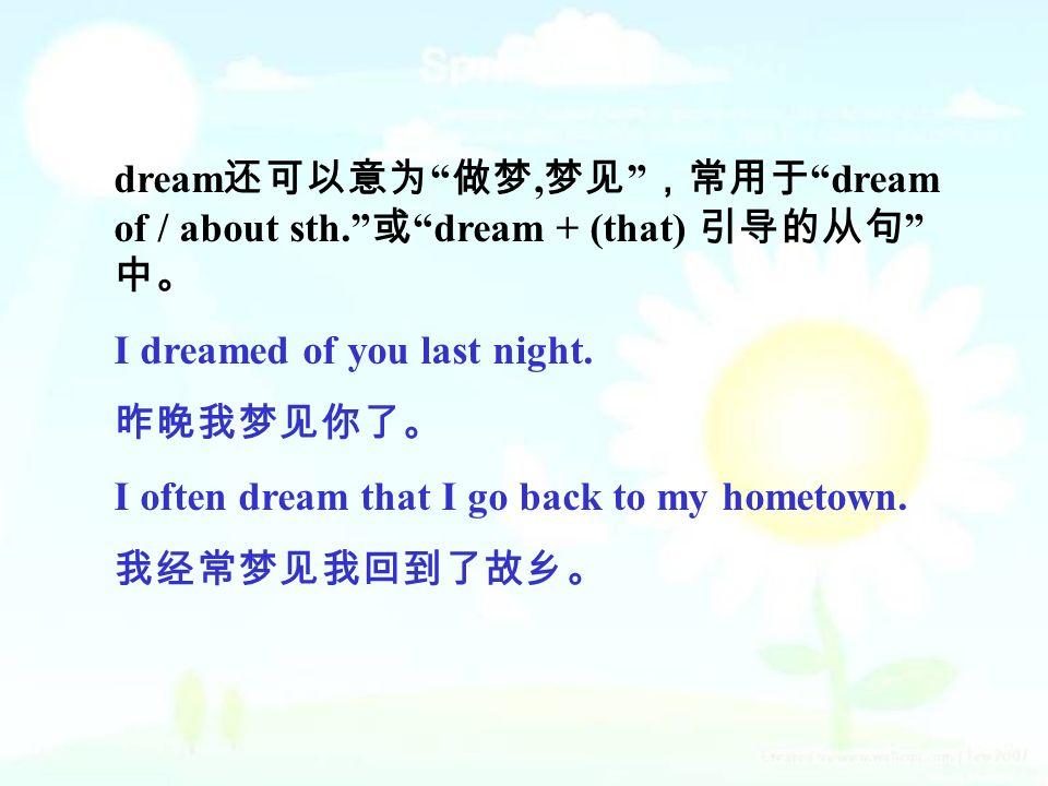dream 还可以意为 做梦, 梦见 ,常用于 dream of / about sth. 或 dream + (that) 引导的从句 中。 I dreamed of you last night.