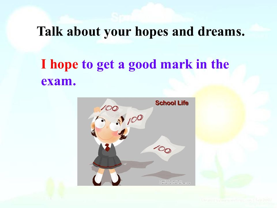 Talk about your hopes and dreams. I hope to get a good mark in the exam.