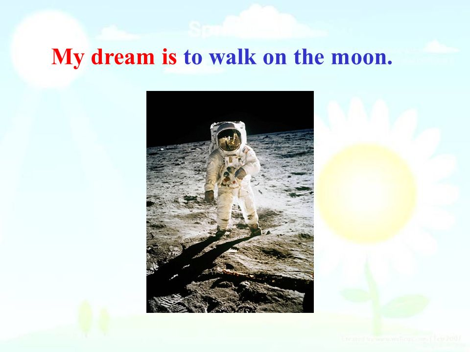 My dream is to walk on the moon.