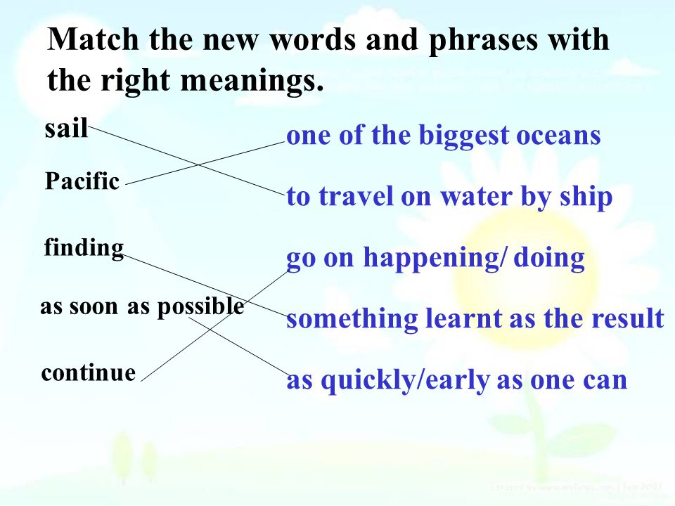 sail Pacific finding as soon as possible continue one of the biggest oceans to travel on water by ship go on happening/ doing something learnt as the result as quickly/early as one can Match the new words and phrases with the right meanings.