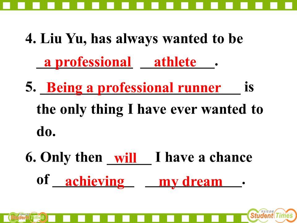 4.Liu Yu, has always wanted to be _____________ __________.