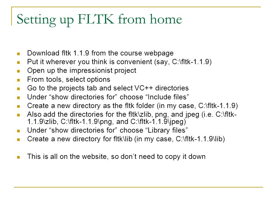 Setting up FLTK from home Download fltk from the course webpage Put it wherever you think is convenient (say, C:\fltk-1.1.9) Open up the impressionist project From tools, select options Go to the projects tab and select VC++ directories Under show directories for choose Include files Create a new directory as the fltk folder (in my case, C:\fltk-1.1.9) Also add the directories for the fltk\zlib, png, and jpeg (i.e.