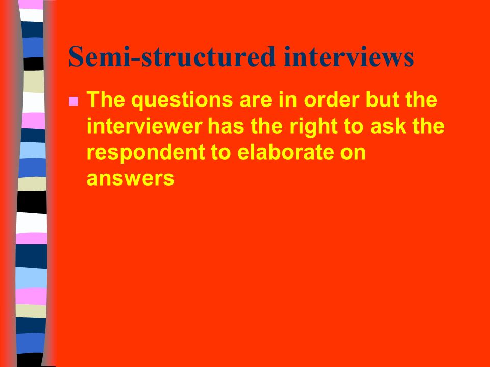 11 semi structured interviews n the questions are in order but the interviewer has the right to ask the respondent to elaborate on answers - Structured Interview Questions And Answers Advantages And Disadvantages