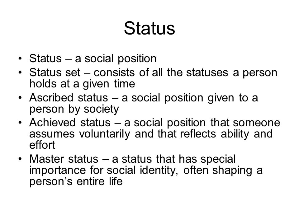 Status Status – a social position Status set – consists of all the statuses a person holds at a given time Ascribed status – a social position given to a person by society Achieved status – a social position that someone assumes voluntarily and that reflects ability and effort Master status – a status that has special importance for social identity, often shaping a person's entire life