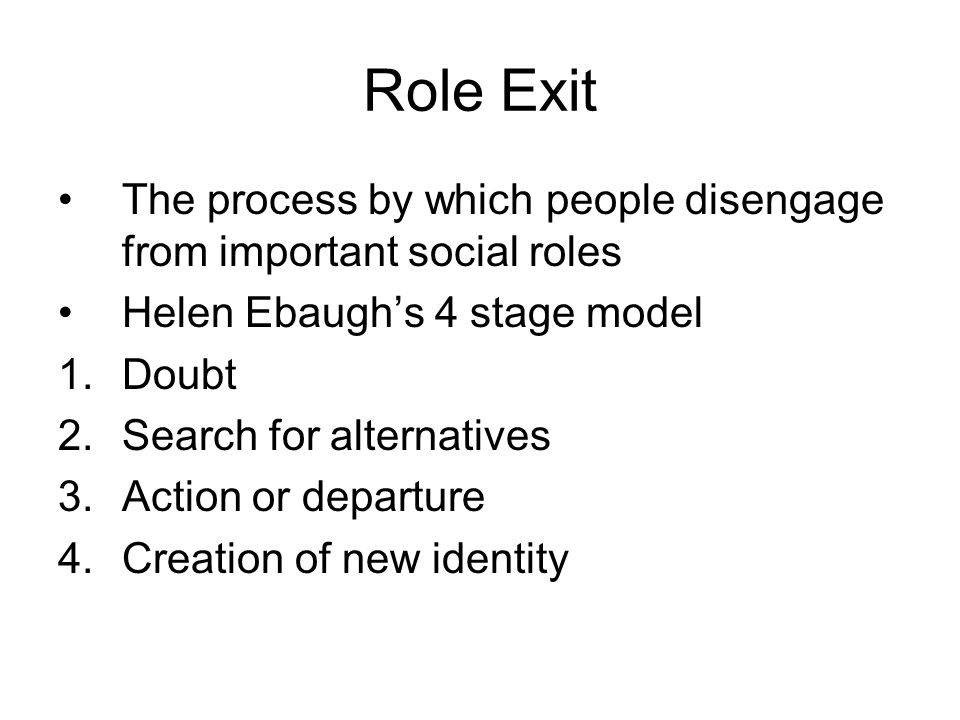 Role Exit The process by which people disengage from important social roles Helen Ebaugh's 4 stage model 1.Doubt 2.Search for alternatives 3.Action or departure 4.Creation of new identity